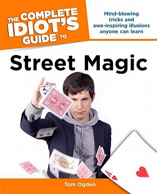The Complete Idiot's Guide to Street Magic By Ogden, Tom